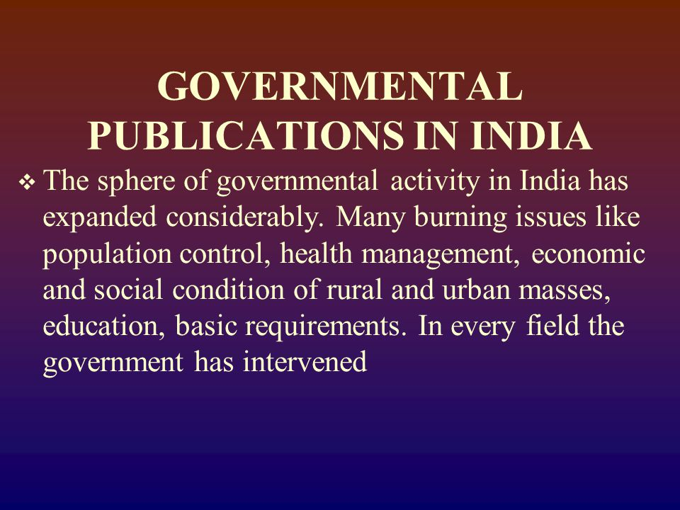Types of documents published by the Government Organisations  Administrative Reports  Governmental Notifications  Statistical Reports  Budget Documents  Committee and Commission Reports  Research Reports