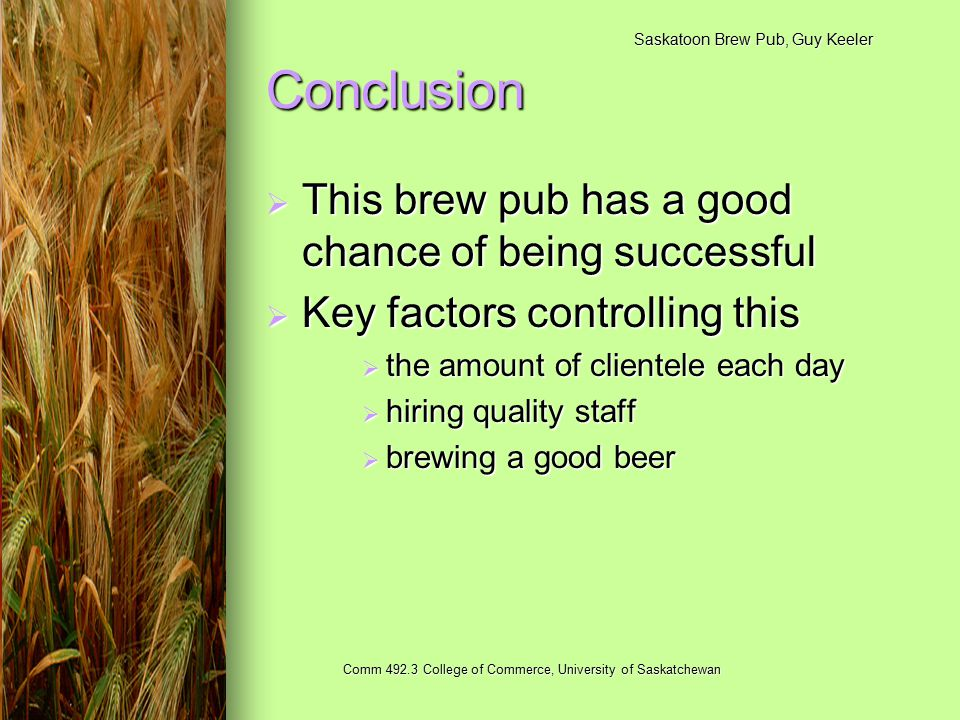 Saskatoon Brew Pub, Guy Keeler Comm 492.3 College of Commerce, University of Saskatchewan Conclusion  This brew pub has a good chance of being successful  Key factors controlling this  the amount of clientele each day  hiring quality staff  brewing a good beer