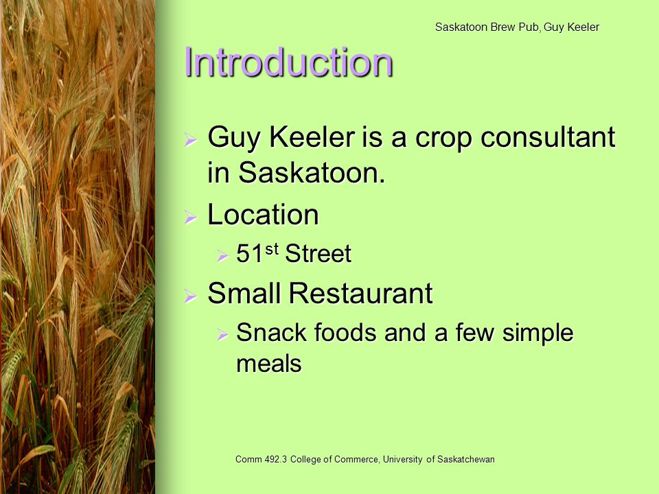 Saskatoon Brew Pub, Guy Keeler Comm 492.3 College of Commerce, University of Saskatchewan Introduction  Guy Keeler is a crop consultant in Saskatoon.