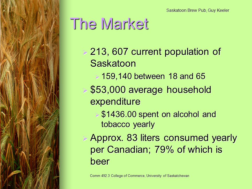 Saskatoon Brew Pub, Guy Keeler Comm 492.3 College of Commerce, University of Saskatchewan The Market  213, 607 current population of Saskatoon  159,140 between 18 and 65  $53,000 average household expenditure  $1436.00 spent on alcohol and tobacco yearly  Approx.