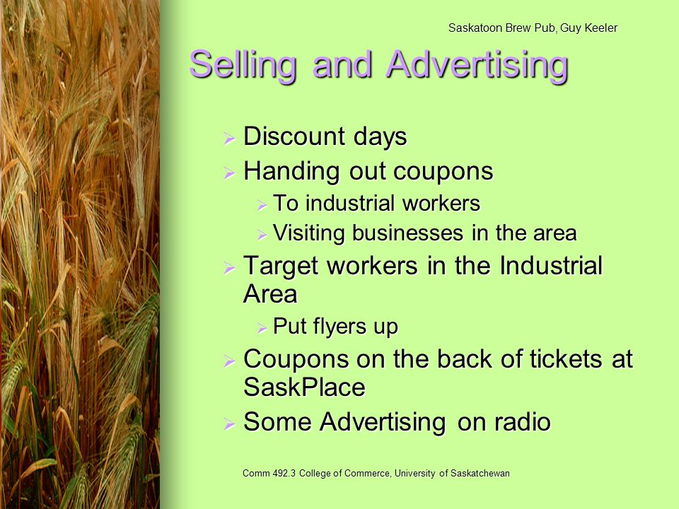 Saskatoon Brew Pub, Guy Keeler Comm 492.3 College of Commerce, University of Saskatchewan Selling and Advertising  Discount days  Handing out coupons  To industrial workers  Visiting businesses in the area  Target workers in the Industrial Area  Put flyers up  Coupons on the back of tickets at SaskPlace  Some Advertising on radio
