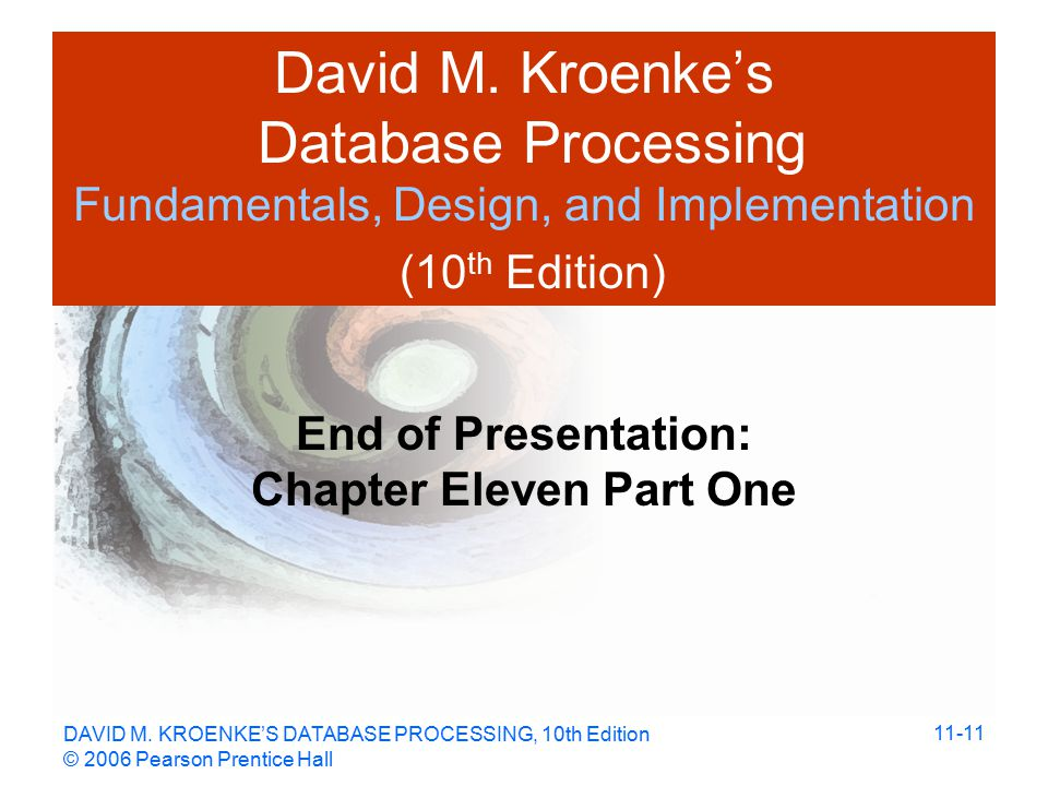 DAVID M. KROENKE'S DATABASE PROCESSING, 10th Edition © 2006 Pearson Prentice Hall 11-11 David M.