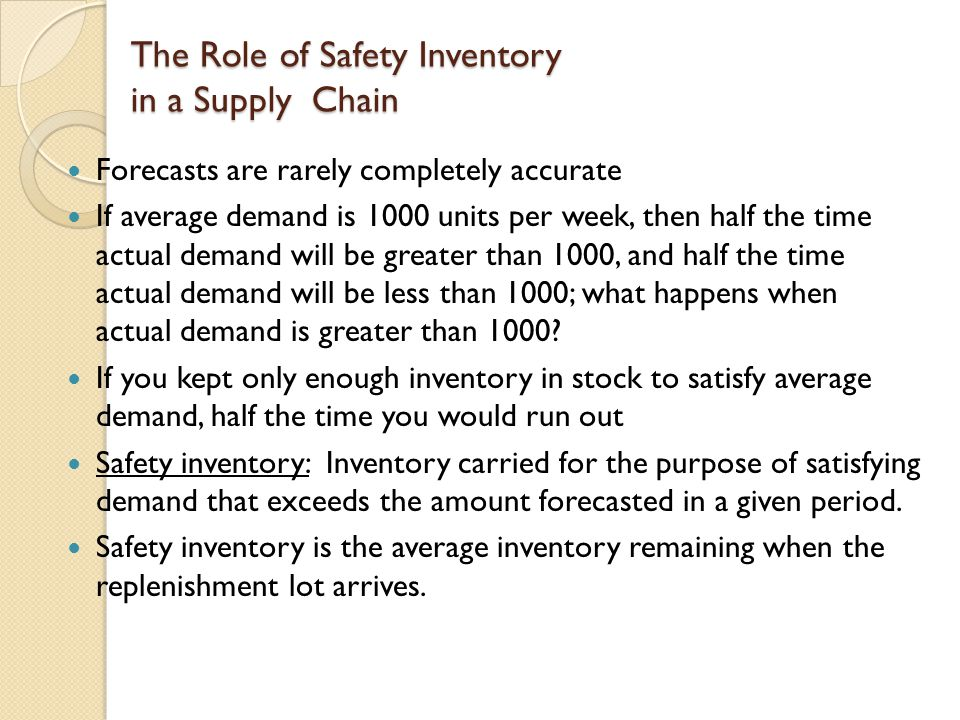 Role of Safety Inventory Average inventory is therefore cycle inventory plus safety inventory There is a fundamental tradeoff: ◦ Raising the level of safety inventory provides higher levels of product availability and customer service and thus the margin captured from customer purchases.