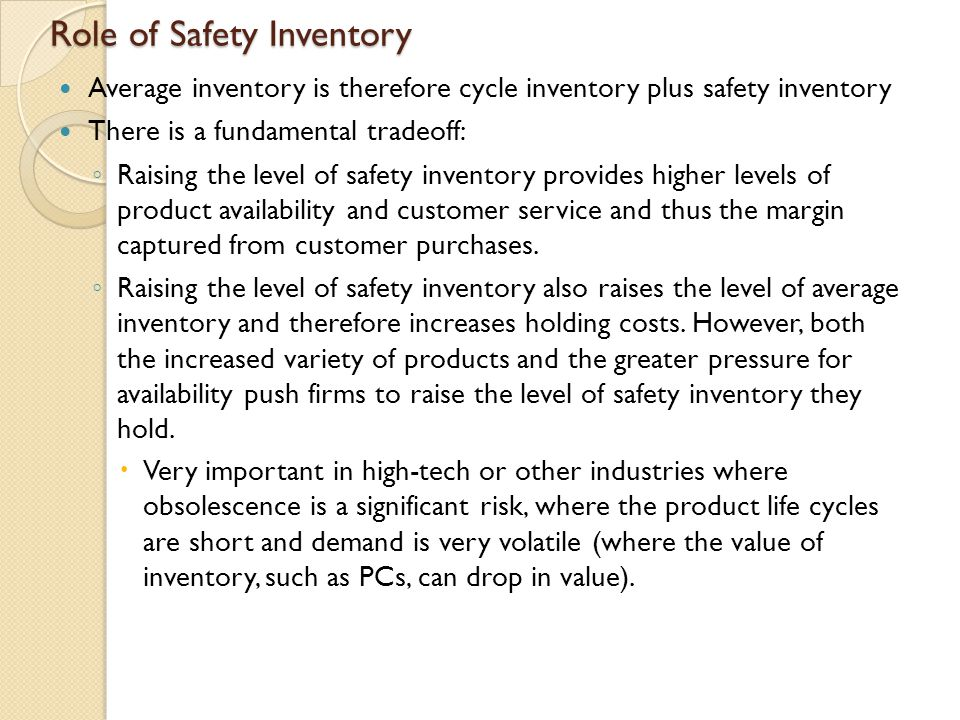 Continuous Review Policy: Safety Inventory and Cycle Service Level (weekly demand is normally distributed, mean D, SD  D ) L:Lead time for replenishment D:Average demand per unit time  D: Standard deviation of demand per period D L : Expected demand during lead time  L : Standard deviation of demand during lead time CSL: Cycle service level ss:Safety inventory ROP: Reorder point Average Inventory = Q/2 + ss
