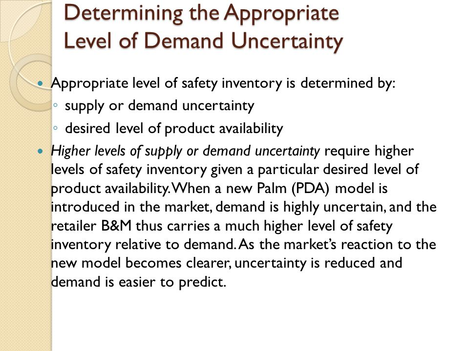Impact of Required Product Availability and Uncertainty on Safety Inventory Managerial levers to reduce safety inventory without reducing product availability (1): ◦ reduce supplier lead time, L (better relationships with suppliers): if lead time decreases by a factor of k, the required safety inventory decreases by a factor of square root of k.