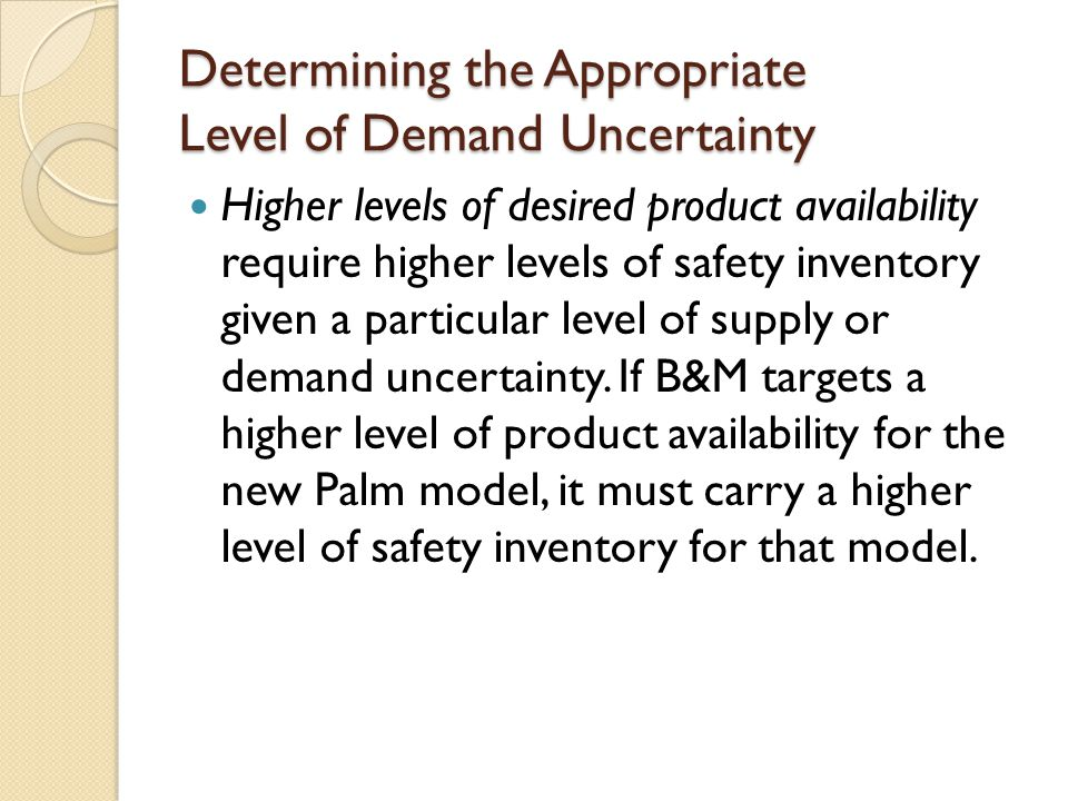 Impact of Required Product Availability and Uncertainty on Safety Inventory ◦ Managerial levers to reduce safety inventory without reducing product availability (2): ◦ reduce uncertainty in demand,  D (better forecasts, better information collection and use): if  D decreases by a factor of k, the required safety inventory also decreases by a factor of k.