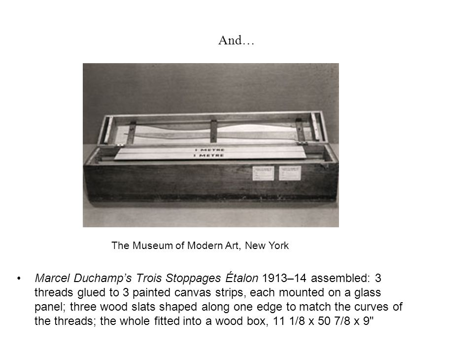 And… Marcel Duchamp's Trois Stoppages Étalon 1913–14 assembled: 3 threads glued to 3 painted canvas strips, each mounted on a glass panel; three wood slats shaped along one edge to match the curves of the threads; the whole fitted into a wood box, 11 1/8 x 50 7/8 x 9 The Museum of Modern Art, New York