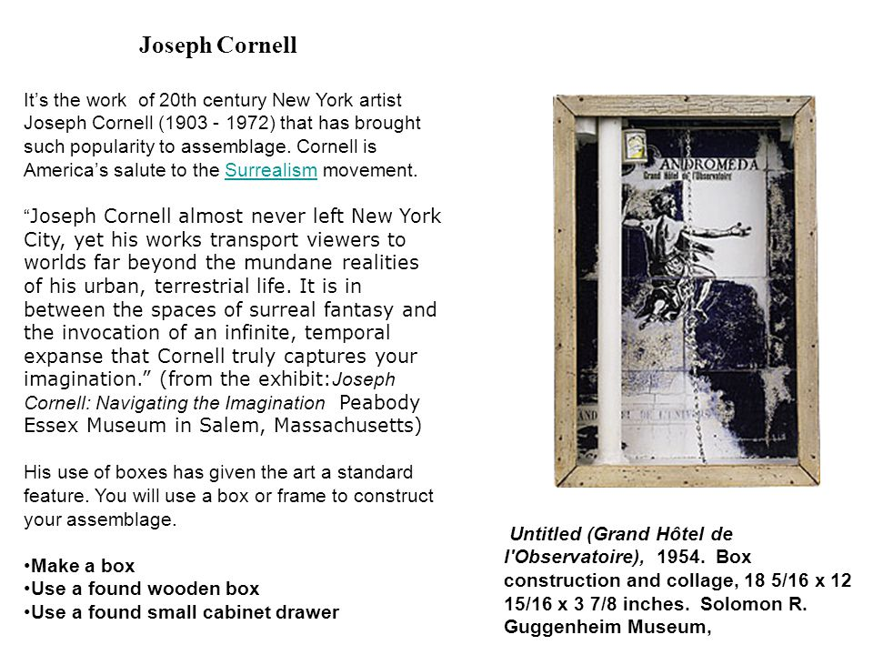 Joseph Cornell It's the work of 20th century New York artist Joseph Cornell (1903 - 1972) that has brought such popularity to assemblage. Cornell is A