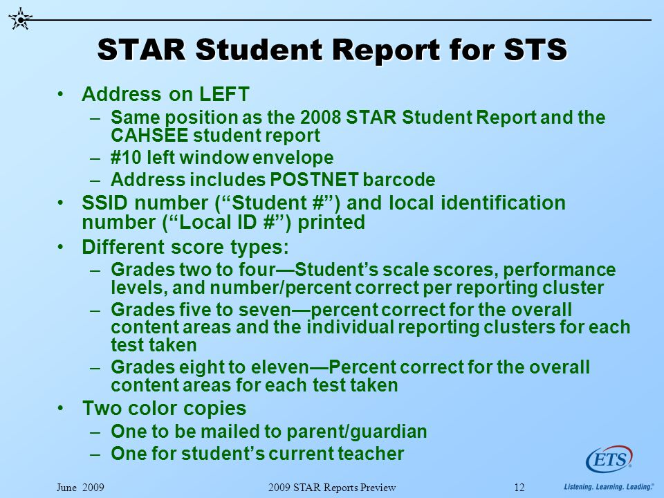 June 20092009 STAR Reports Preview12 STAR Student Report for STS Address on LEFT –Same position as the 2008 STAR Student Report and the CAHSEE student report –#10 left window envelope –Address includes POSTNET barcode SSID number ( Student # ) and local identification number ( Local ID # ) printed Different score types: –Grades two to four—Student's scale scores, performance levels, and number/percent correct per reporting cluster –Grades five to seven—percent correct for the overall content areas and the individual reporting clusters for each test taken –Grades eight to eleven—Percent correct for the overall content areas for each test taken Two color copies –One to be mailed to parent/guardian –One for student's current teacher