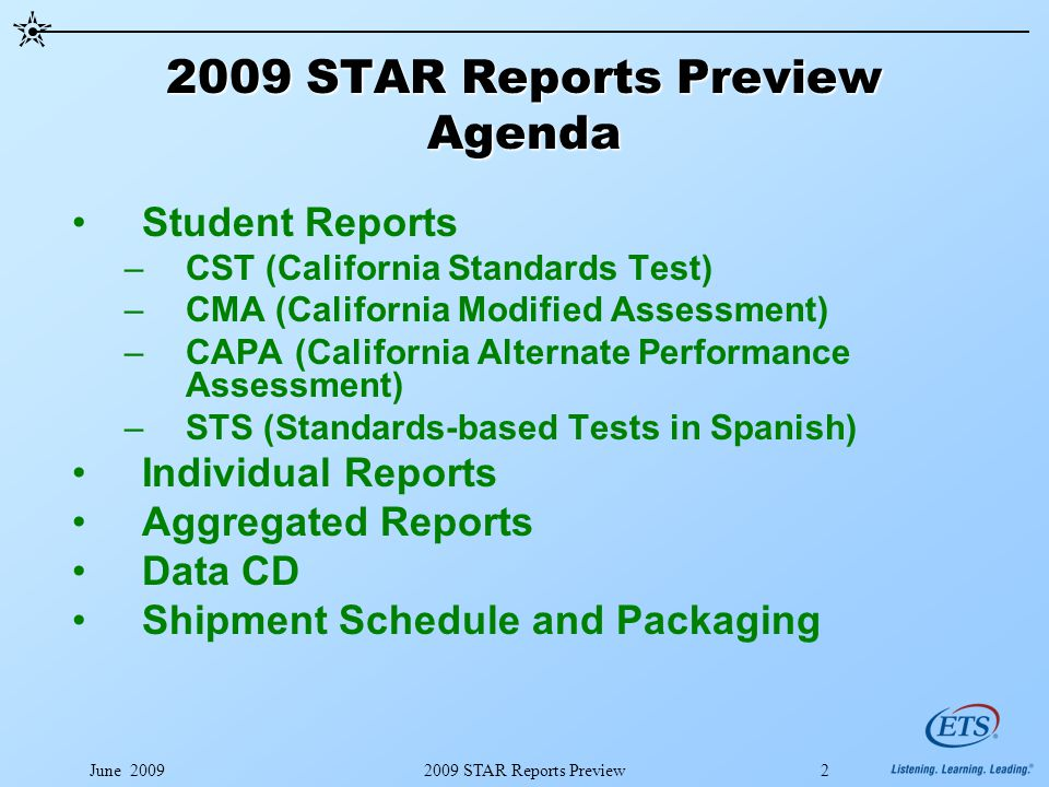 June 20092009 STAR Reports Preview2 2009 STAR Reports Preview Agenda Student Reports –CST (California Standards Test) –CMA (California Modified Assessment) –CAPA (California Alternate Performance Assessment) –STS (Standards-based Tests in Spanish) Individual Reports Aggregated Reports Data CD Shipment Schedule and Packaging