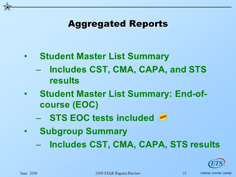 June 20092009 STAR Reports Preview23 Aggregated Reports Student Master List Summary –Includes CST, CMA, CAPA, and STS results Student Master List Summary: End-of- course (EOC) –STS EOC tests included Subgroup Summary –Includes CST, CMA, CAPA, STS results