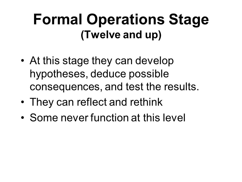 Formal Operations Stage (Twelve and up) At this stage they can develop hypotheses, deduce possible consequences, and test the results. They can reflec