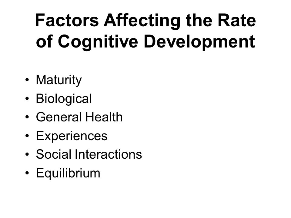 Factors Affecting the Rate of Cognitive Development Maturity Biological General Health Experiences Social Interactions Equilibrium