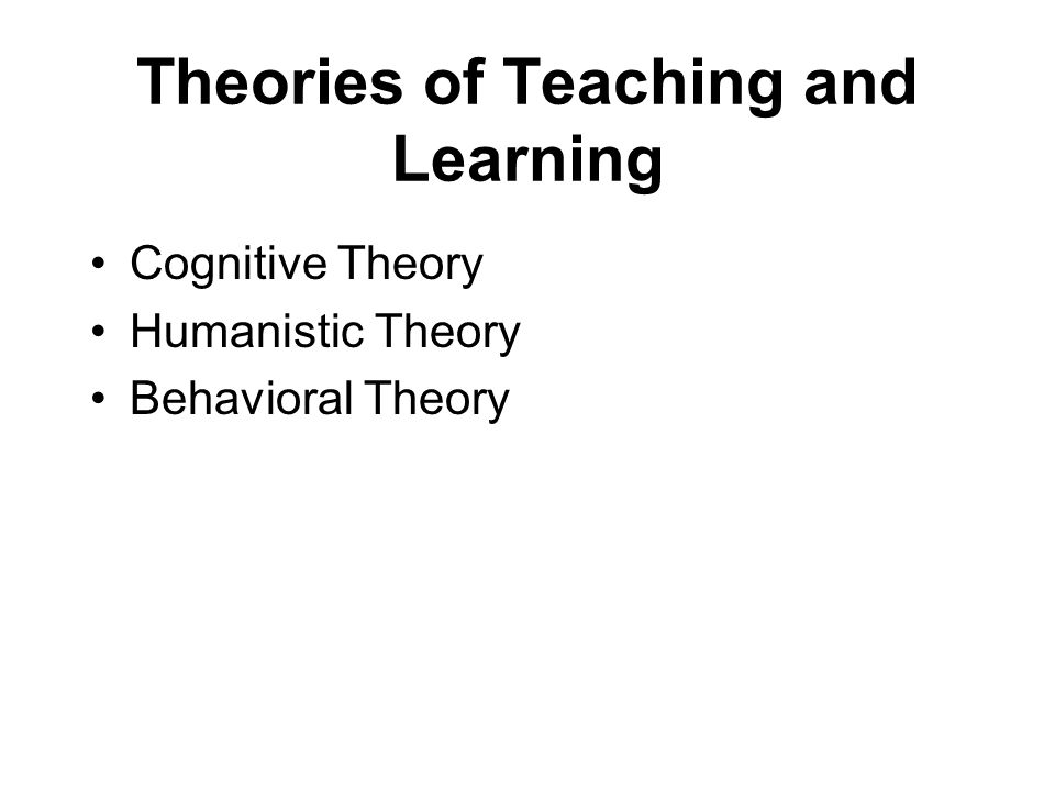 Theories of Teaching and Learning Cognitive Theory Humanistic Theory Behavioral Theory