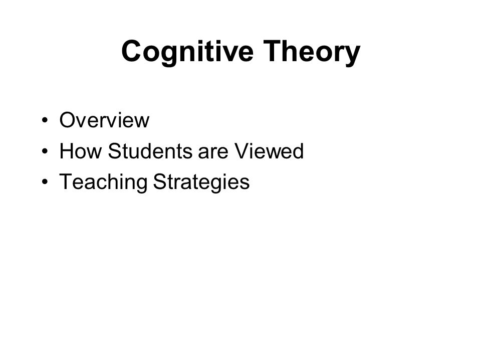 Cognitive Theory Overview How Students are Viewed Teaching Strategies