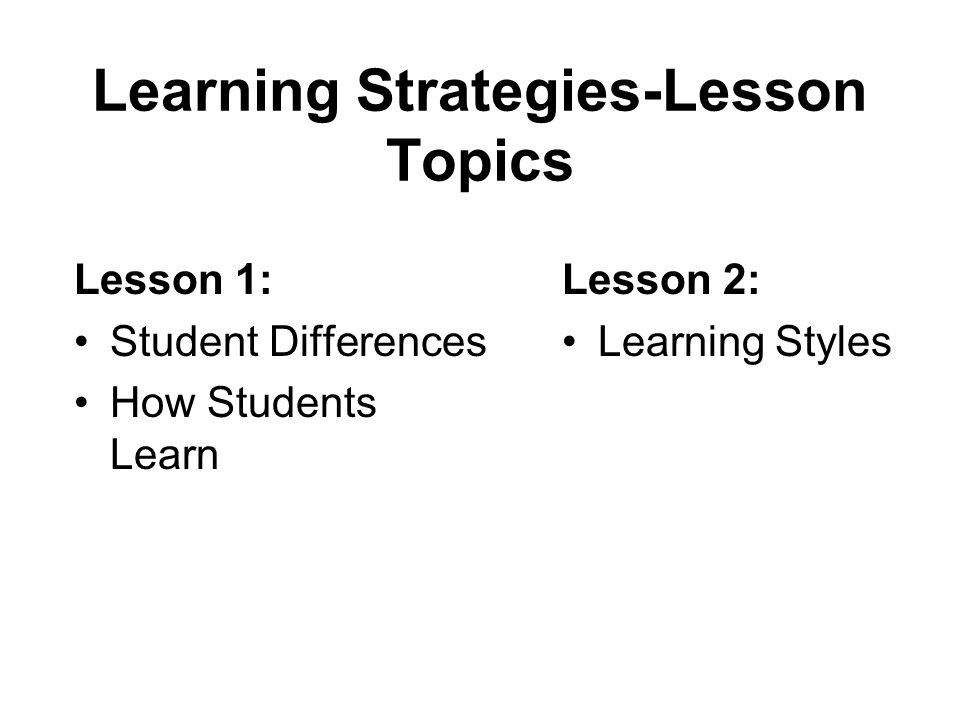 Learning Strategies-Lesson Topics Lesson 1: Student Differences How Students Learn Lesson 2: Learning Styles