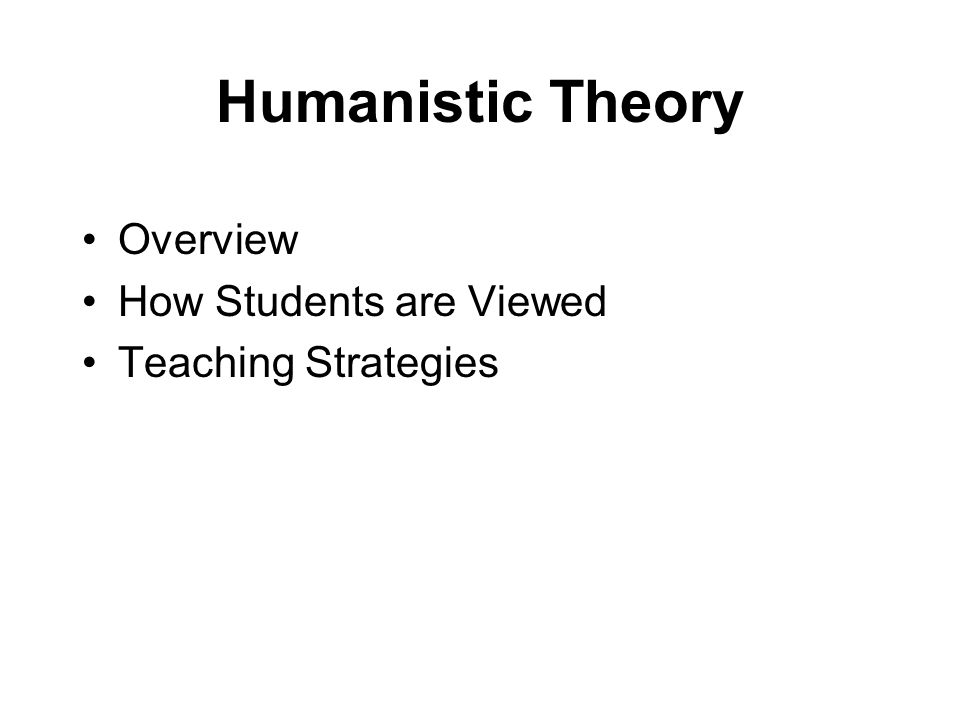 Humanistic Theory Overview How Students are Viewed Teaching Strategies