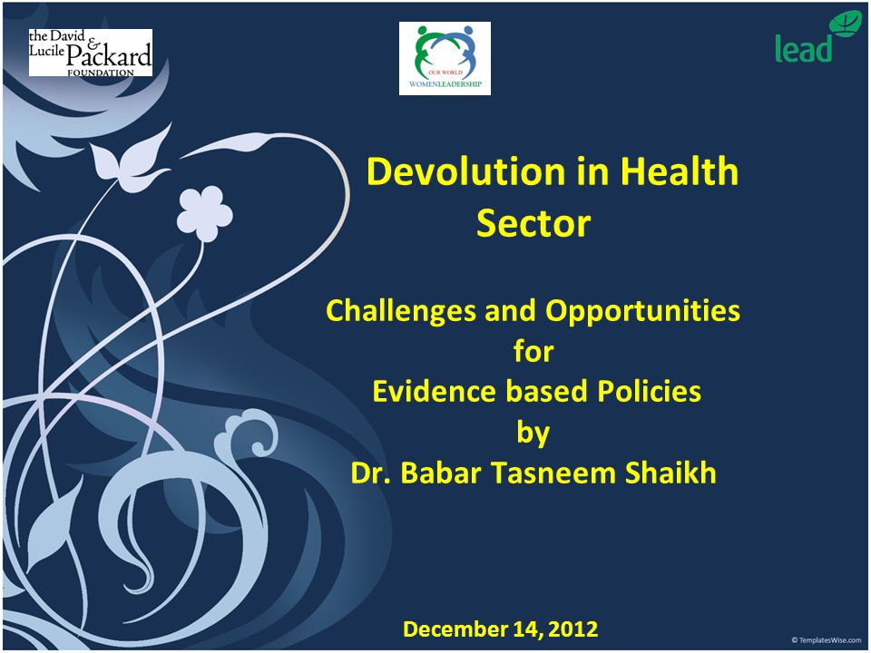 Devolution in Health Sector Challenges and Opportunities for Evidence based Policies by Dr. Babar Tasneem Shaikh December 14, 2012