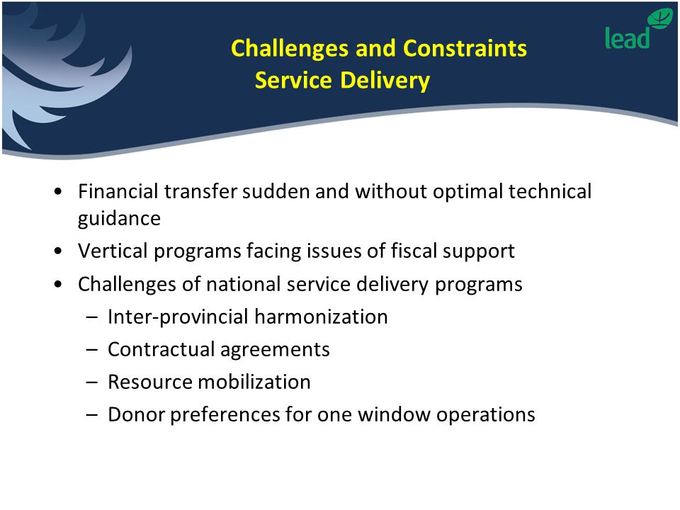 Challenges and Constraints Service Delivery Financial transfer sudden and without optimal technical guidance Vertical programs facing issues of fiscal support Challenges of national service delivery programs –Inter-provincial harmonization –Contractual agreements –Resource mobilization –Donor preferences for one window operations