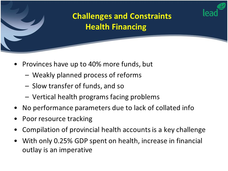 Challenges and Constraints Health Financing Provinces have up to 40% more funds, but –Weakly planned process of reforms –Slow transfer of funds, and s