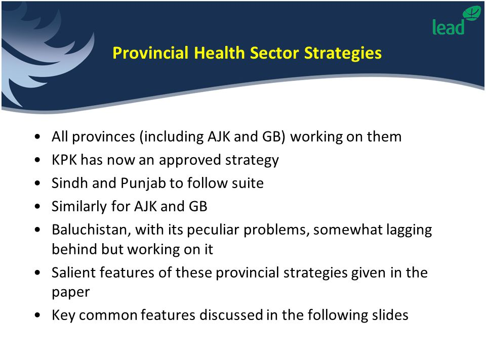 Provincial Health Sector Strategies All provinces (including AJK and GB) working on them KPK has now an approved strategy Sindh and Punjab to follow suite Similarly for AJK and GB Baluchistan, with its peculiar problems, somewhat lagging behind but working on it Salient features of these provincial strategies given in the paper Key common features discussed in the following slides