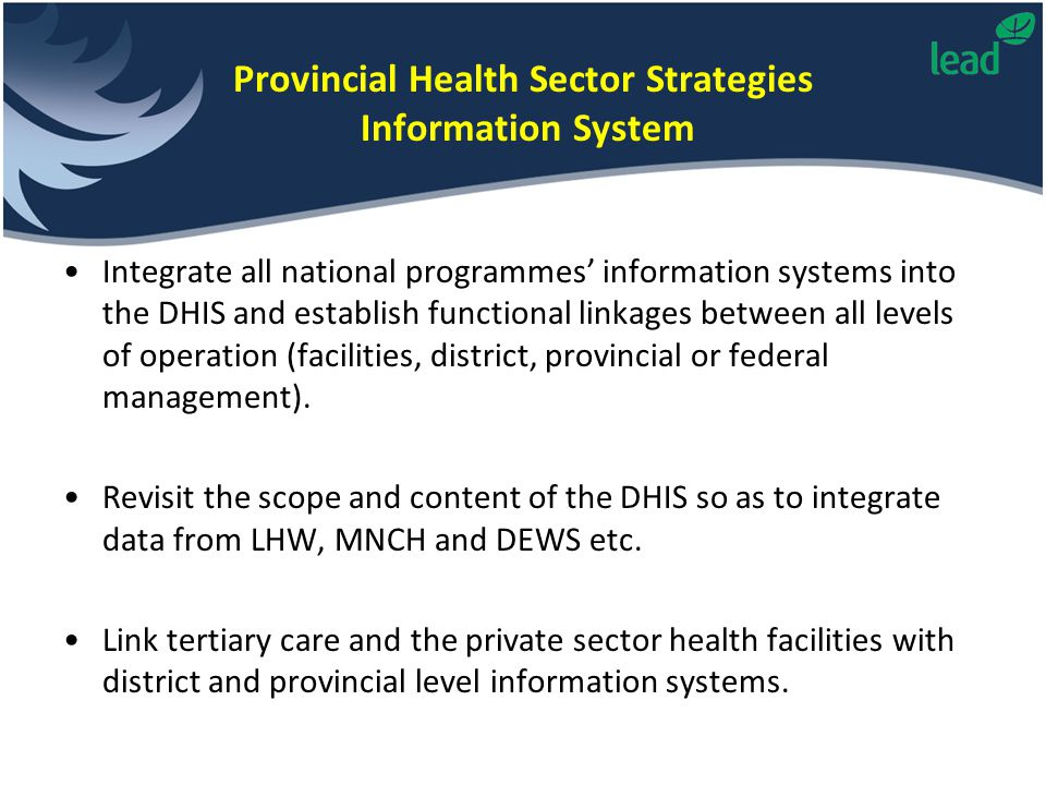 Provincial Health Sector Strategies Information System Integrate all national programmes' information systems into the DHIS and establish functional l