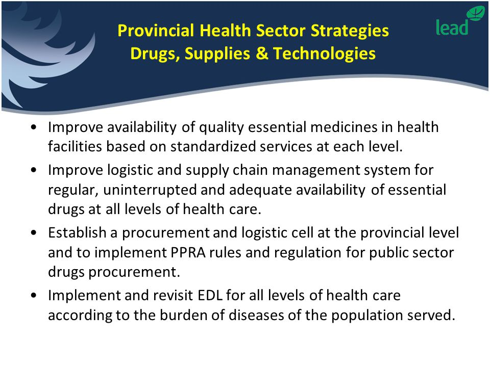 Provincial Health Sector Strategies Drugs, Supplies & Technologies Improve availability of quality essential medicines in health facilities based on s