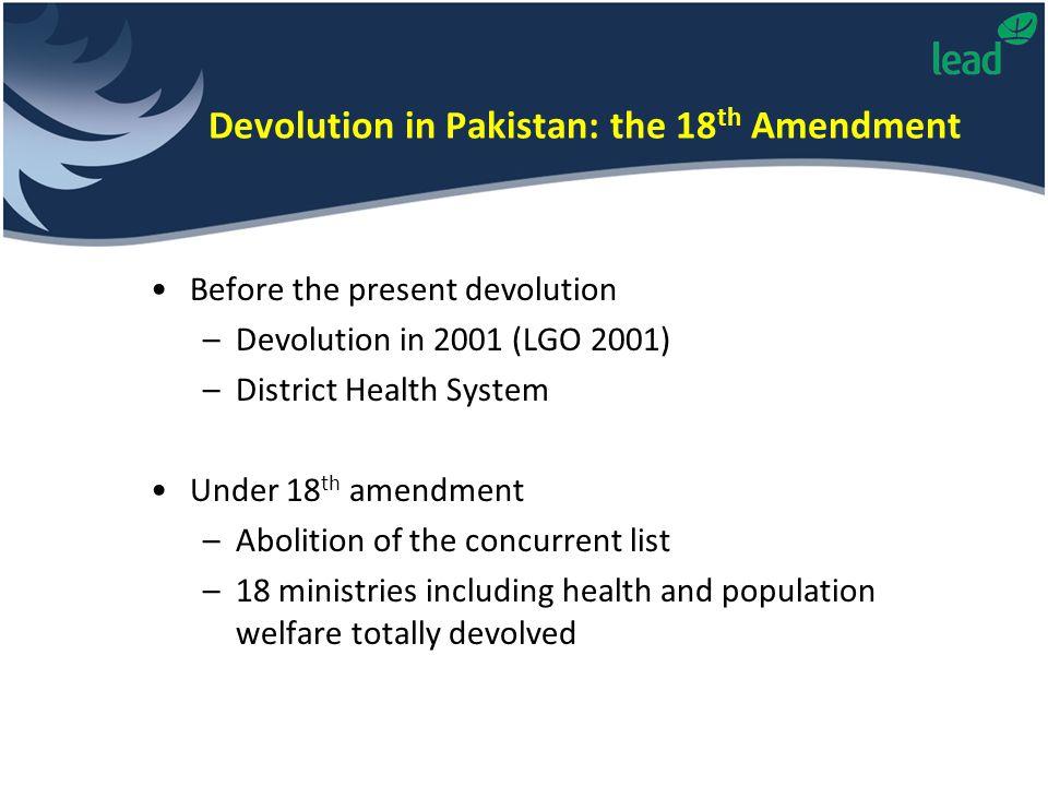 Before the present devolution –Devolution in 2001 (LGO 2001) –District Health System Under 18 th amendment –Abolition of the concurrent list –18 minis