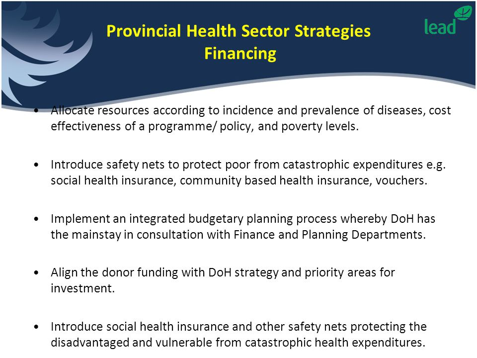 Provincial Health Sector Strategies Financing Allocate resources according to incidence and prevalence of diseases, cost effectiveness of a programme/