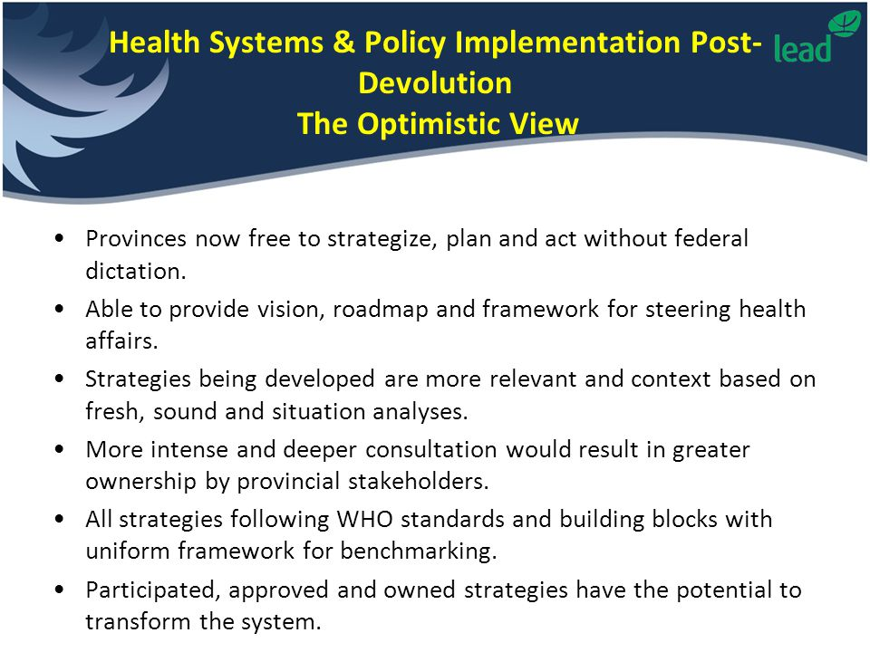 Health Systems & Policy Implementation Post- Devolution The Optimistic View Provinces now free to strategize, plan and act without federal dictation.