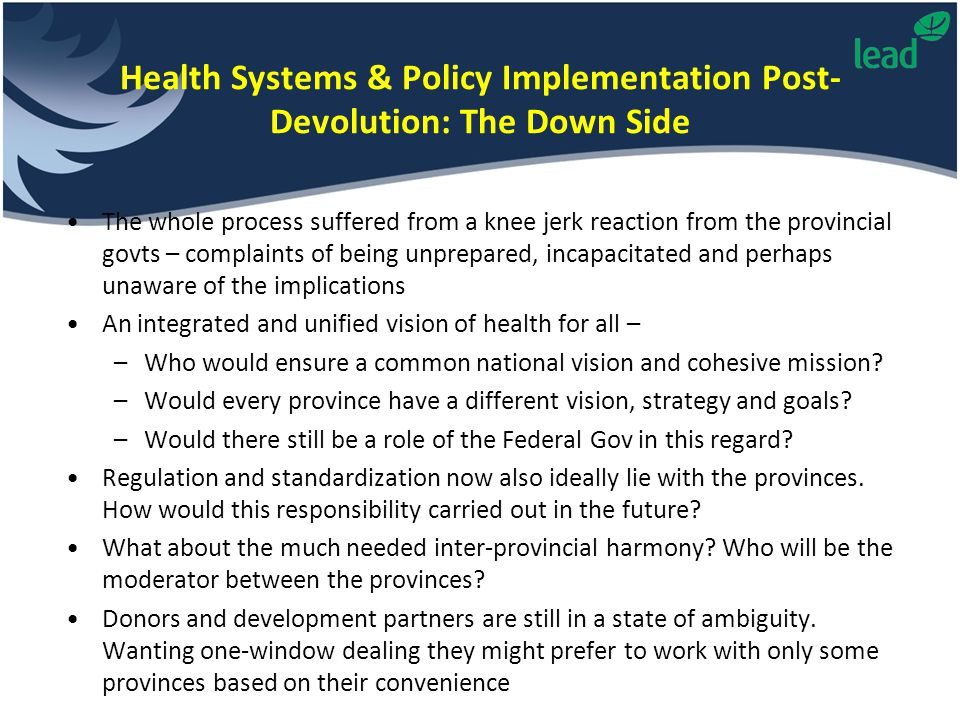 Health Systems & Policy Implementation Post- Devolution: The Down Side The whole process suffered from a knee jerk reaction from the provincial govts – complaints of being unprepared, incapacitated and perhaps unaware of the implications An integrated and unified vision of health for all – –Who would ensure a common national vision and cohesive mission.