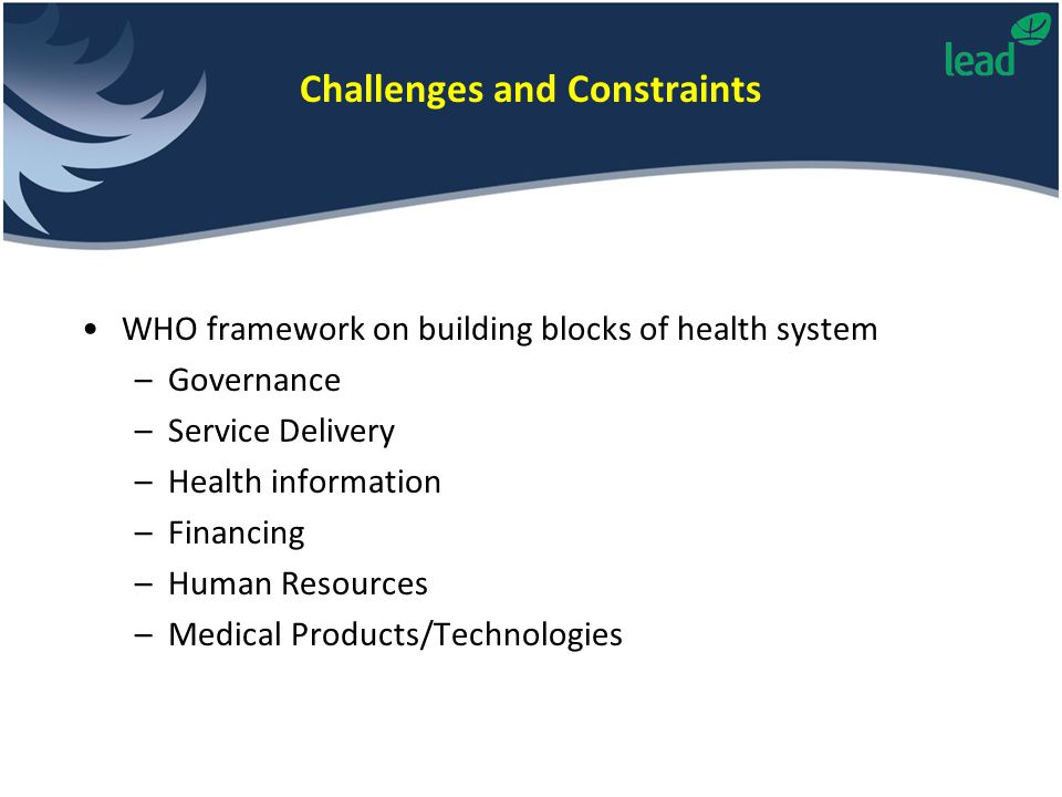 WHO framework on building blocks of health system –Governance –Service Delivery –Health information –Financing –Human Resources –Medical Products/Tech