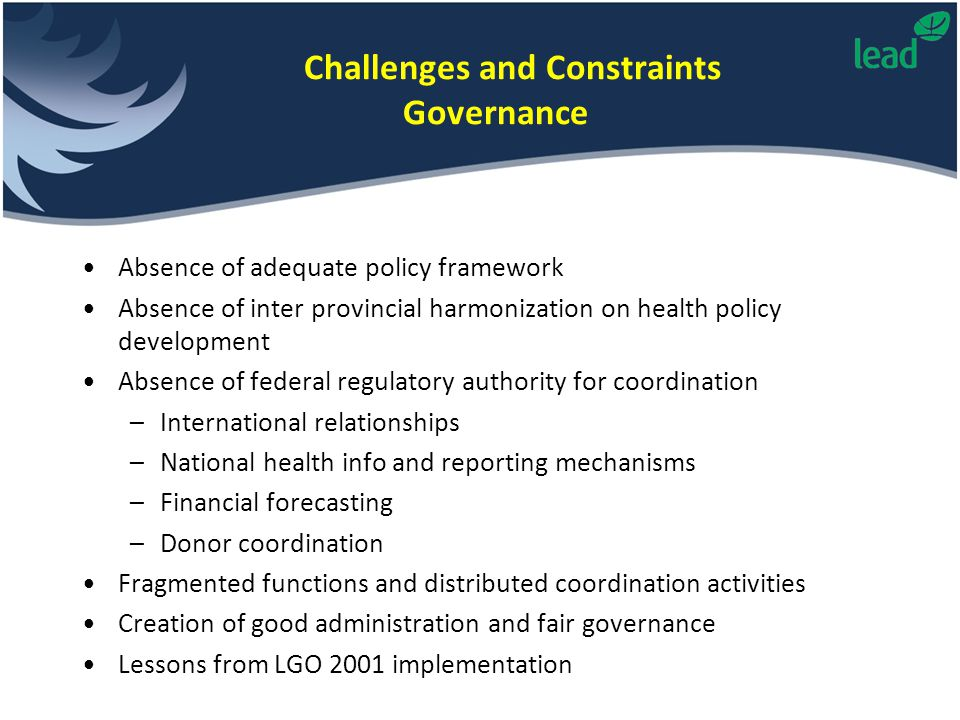 Challenges and Constraints Governance Absence of adequate policy framework Absence of inter provincial harmonization on health policy development Absence of federal regulatory authority for coordination –International relationships –National health info and reporting mechanisms –Financial forecasting –Donor coordination Fragmented functions and distributed coordination activities Creation of good administration and fair governance Lessons from LGO 2001 implementation
