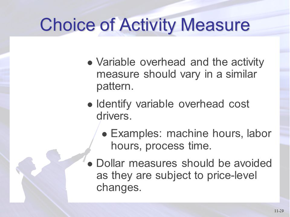Choice of Activity Measure l Variable overhead and the activity measure should vary in a similar pattern. l Identify variable overhead cost drivers. l