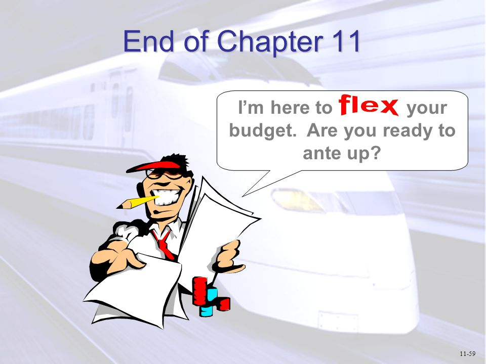 End of Chapter 11 I'm here to your budget. Are you ready to ante up? 11-59