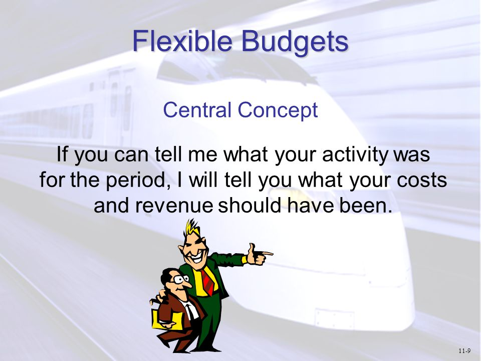 Flexible Budgets Central Concept If you can tell me what your activity was for the period, I will tell you what your costs and revenue should have bee