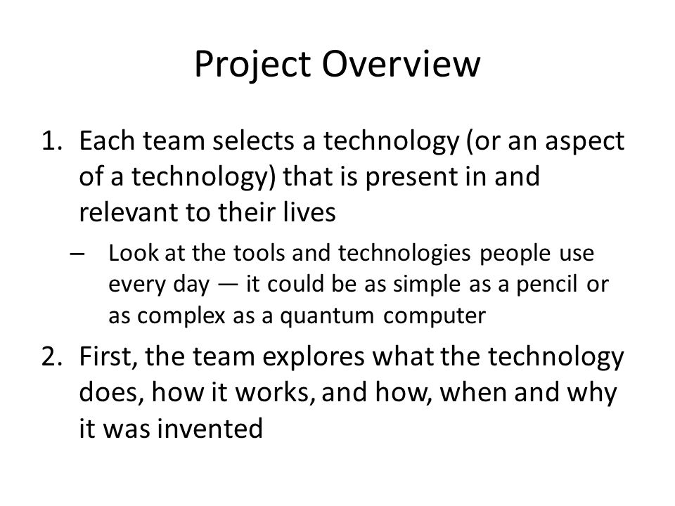 Project Overview (Cont.) 3.Next, the team imagines and explores what that technology could be like 20 years from now – Identify a problem that a current technology does not solve, then imagine possible solutions 4.Finally, each team prepares an in-depth report that conveys its vision to others – (for step-by-step instructions)