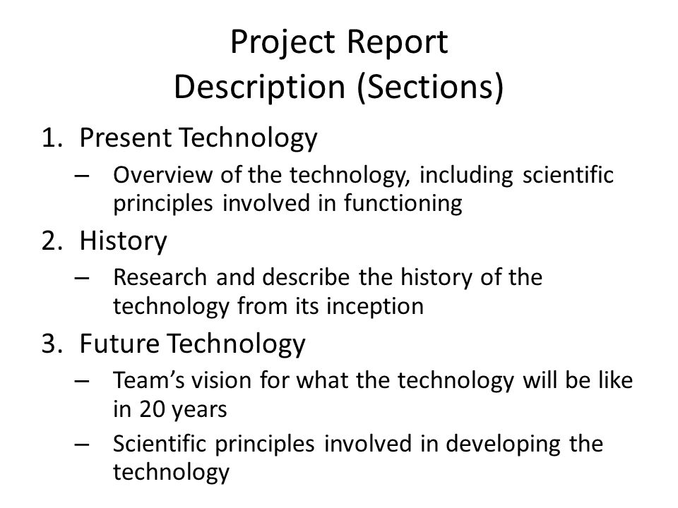 Project Report Description (Sections) 4.Breakthroughs – Research and describe breakthroughs that are necessary to make the future technology a reality – Why doesn't this technology exist today? 5.Design Process – Three alternative ideas or features that were considered while developing YOUR project – Describe why these ideas/features wer not chosen – A brief description of the design process that the group went through