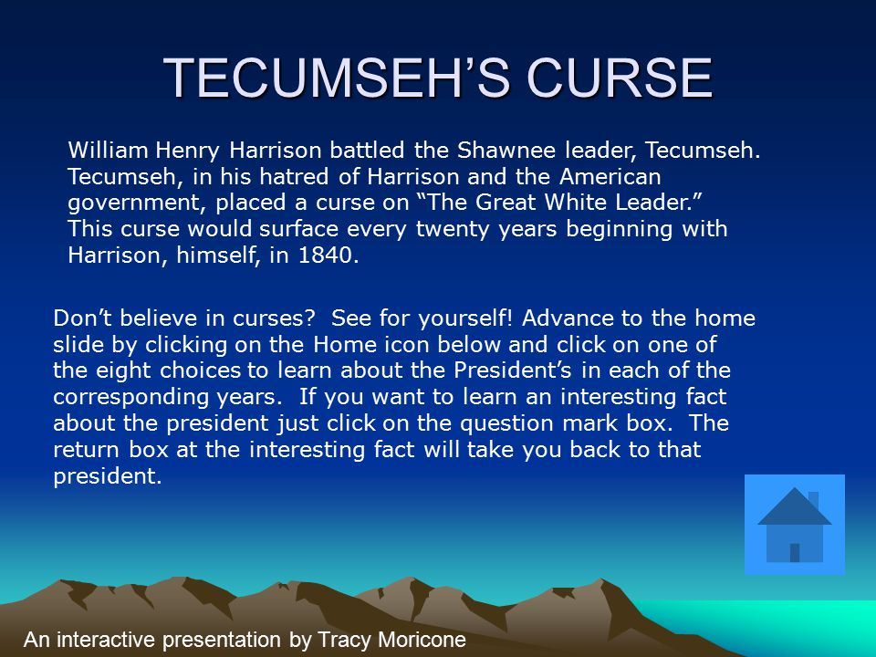 TECUMSEH'S CURSE William Henry Harrison battled the Shawnee leader, Tecumseh. Tecumseh, in his hatred of Harrison and the American government, placed