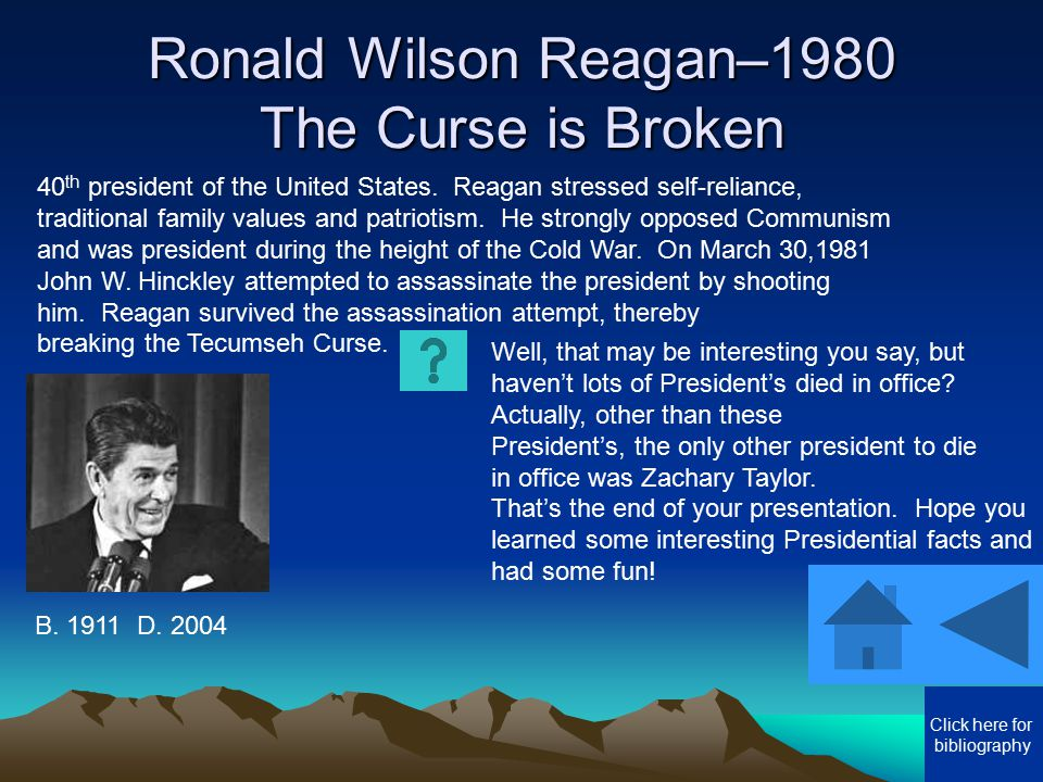 Ronald Wilson Reagan–1980 The Curse is Broken Well, that may be interesting you say, but haven't lots of President's died in office? Actually, other t