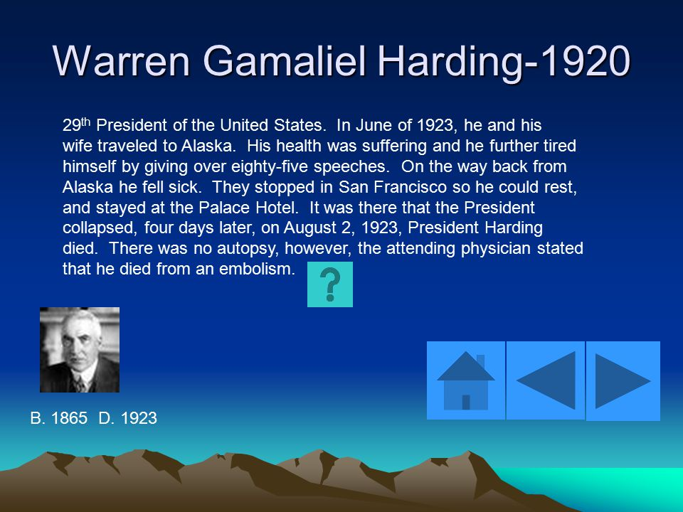 Warren Gamaliel Harding-1920 29 th President of the United States. In June of 1923, he and his wife traveled to Alaska. His health was suffering and h