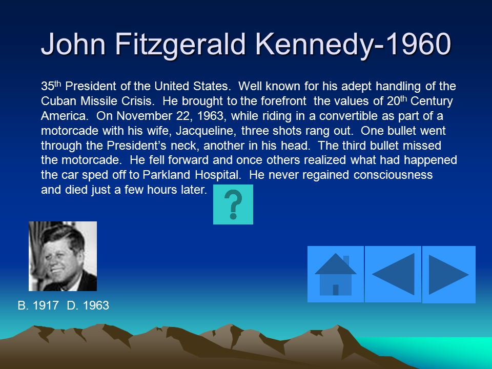 John Fitzgerald Kennedy-1960 35 th President of the United States. Well known for his adept handling of the Cuban Missile Crisis. He brought to the fo