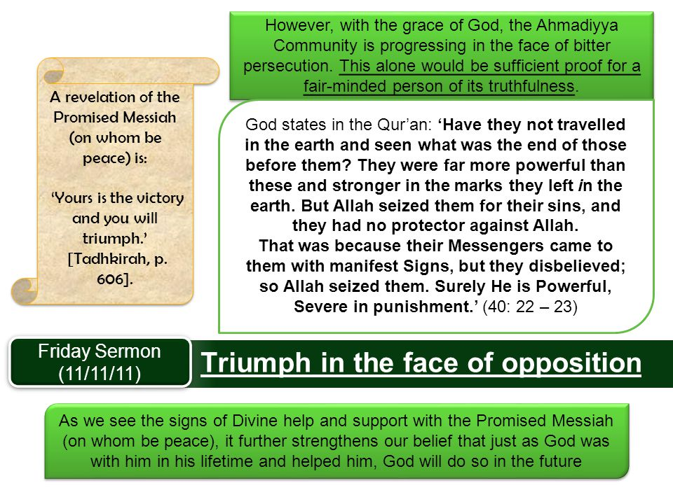 Triumph in the face of opposition A revelation of the Promised Messiah (on whom be peace) is: 'Yours is the victory and you will triumph.' [Tadhkirah,