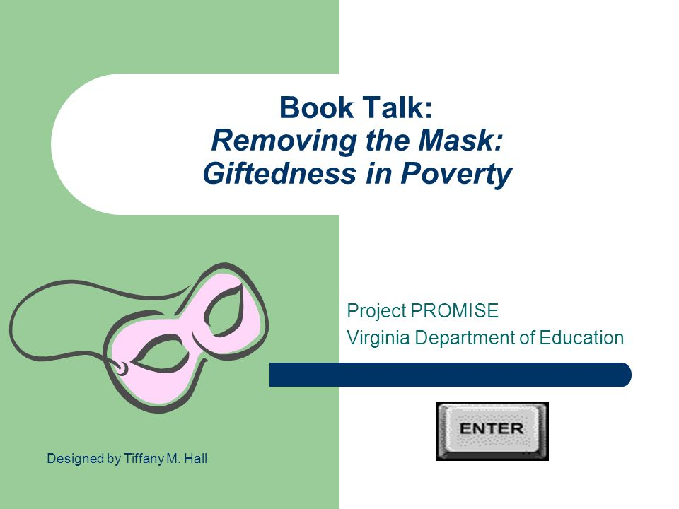 Book Talk: Removing the Mask: Giftedness in Poverty Project PROMISE Virginia Department of Education Designed by Tiffany M.