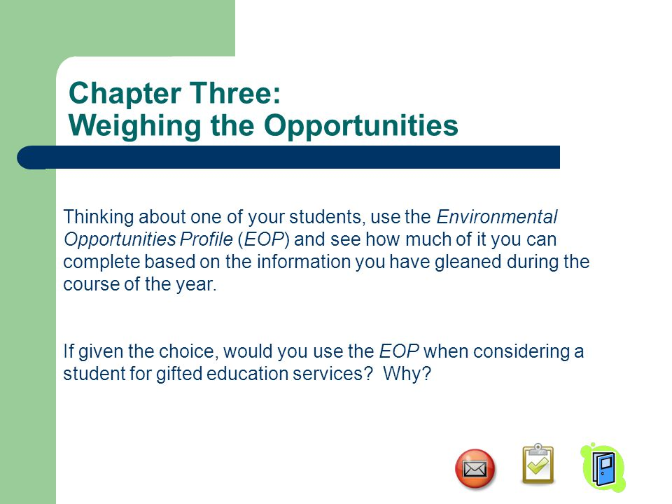 Chapter Three: Weighing the Opportunities Thinking about one of your students, use the Environmental Opportunities Profile (EOP) and see how much of it you can complete based on the information you have gleaned during the course of the year.