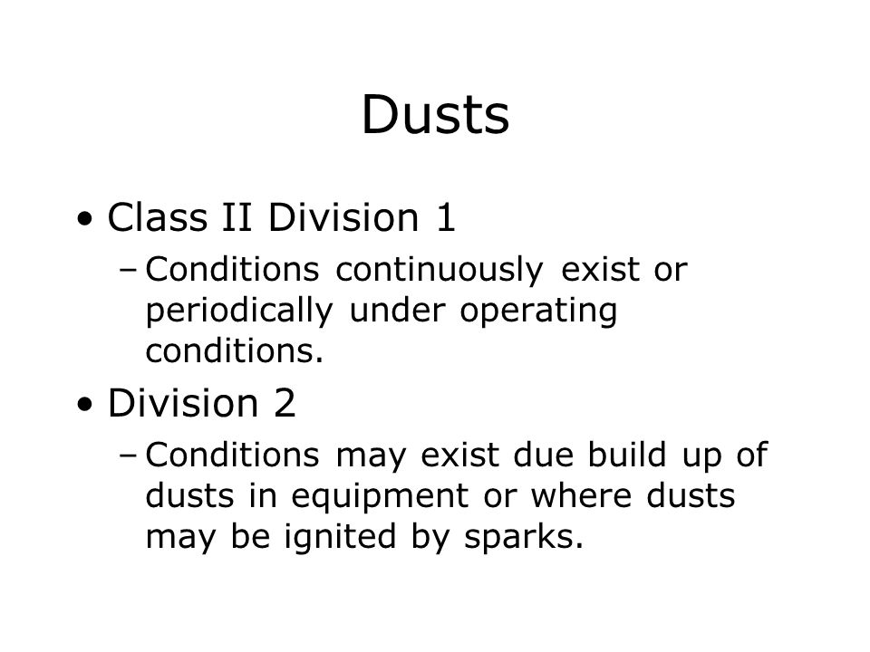 Dusts Class II Division 1 –Conditions continuously exist or periodically under operating conditions. Division 2 –Conditions may exist due build up of
