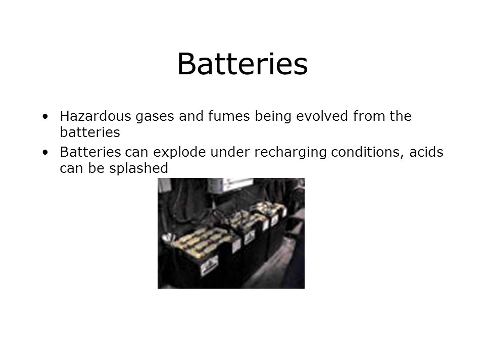 Batteries Hazardous gases and fumes being evolved from the batteries Batteries can explode under recharging conditions, acids can be splashed