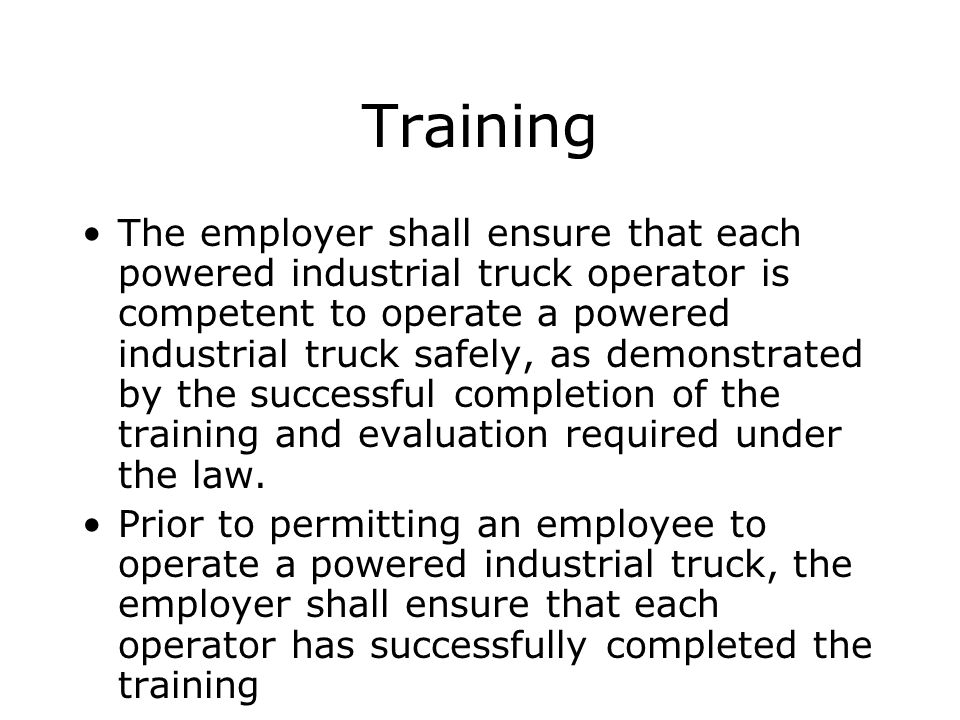 Training The employer shall ensure that each powered industrial truck operator is competent to operate a powered industrial truck safely, as demonstra
