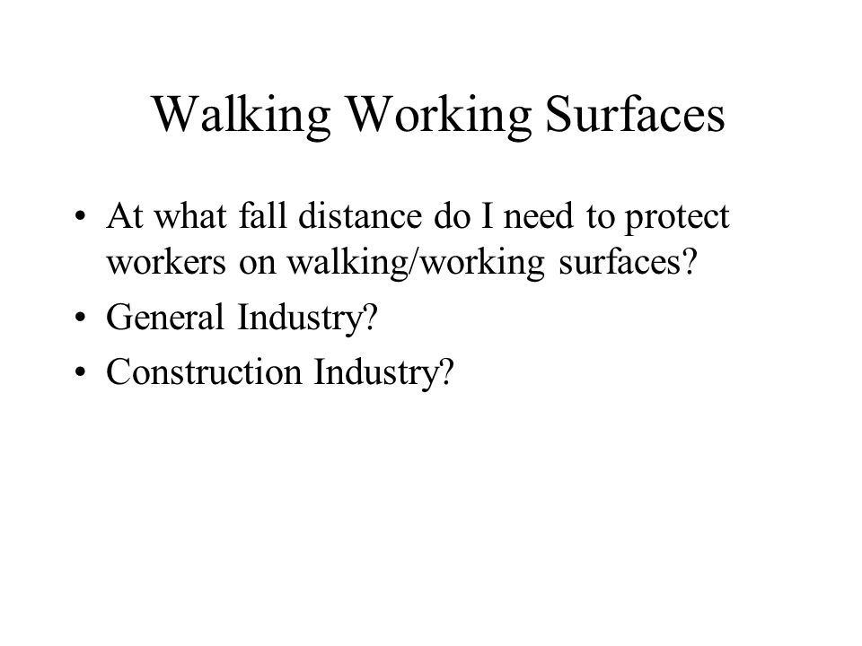Walking Working Surfaces At what fall distance do I need to protect workers on walking/working surfaces? General Industry? Construction Industry?