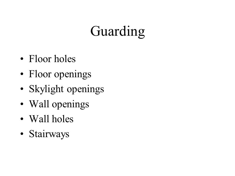 Guarding Floor holes Floor openings Skylight openings Wall openings Wall holes Stairways